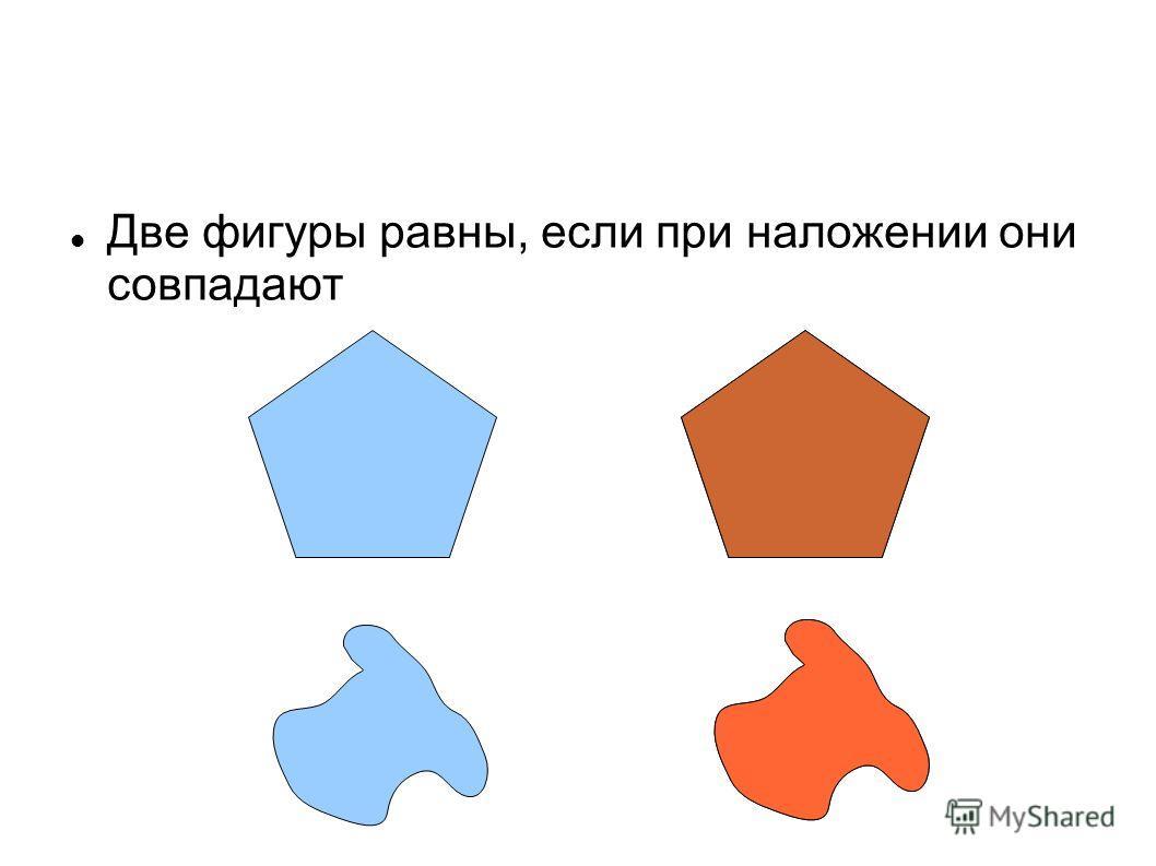 Две фигуры равны, если при наложении они совпадают
