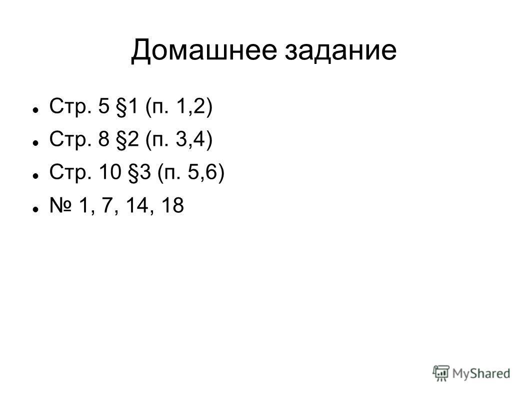 Домашнее задание Стр. 5 §1 (п. 1,2) Стр. 8 §2 (п. 3,4) Стр. 10 §3 (п. 5,6) 1, 7, 14, 18