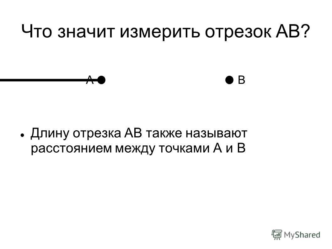 Длину отрезка АВ также называют расстоянием между точками А и В Что значит измерить отрезок АВ? AВ