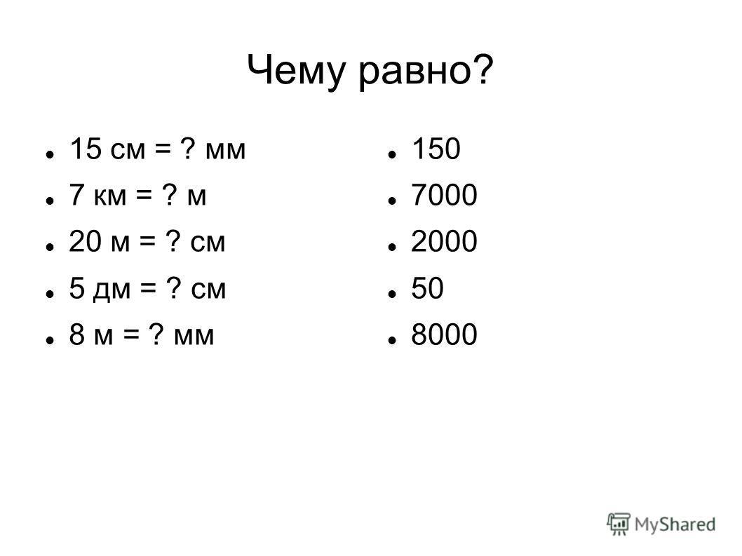 Чему равно? 15 см = ? мм 7 км = ? м 20 м = ? см 5 дм = ? см 8 м = ? мм 150 7000 2000 50 8000