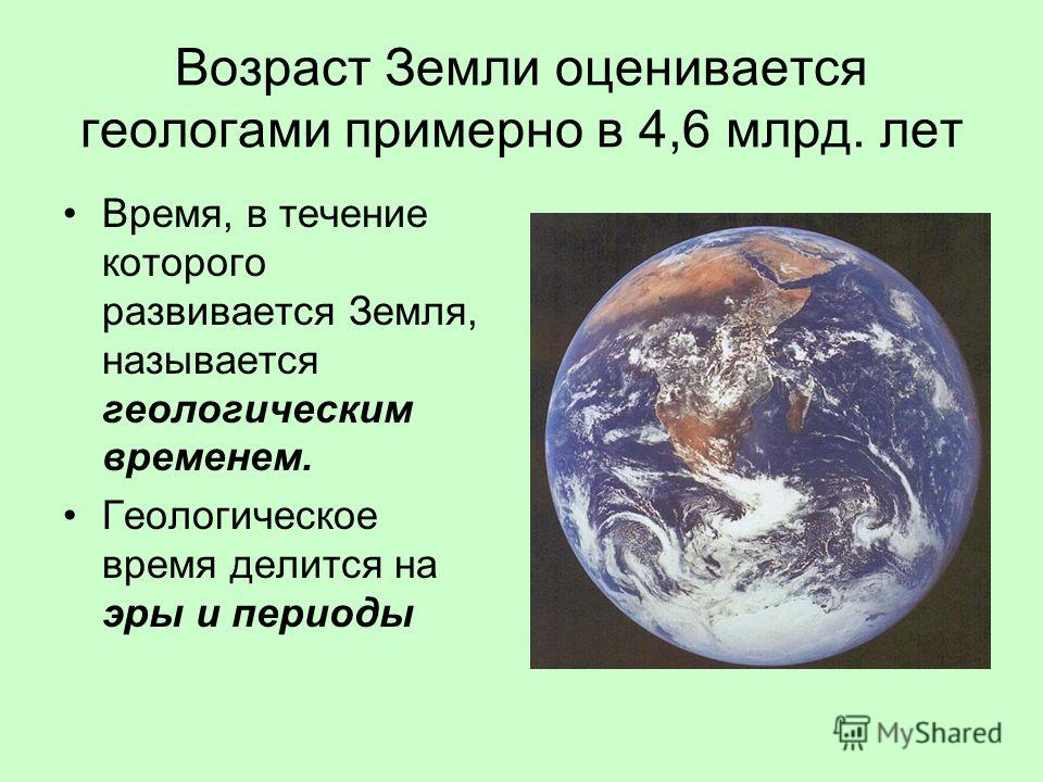 Возраст Земли оценивается геологами примерно в 4,6 млрд. лет Время, в течение которого развивается Земля, называется геологическим временем. Геологическое время делится на эры и периоды