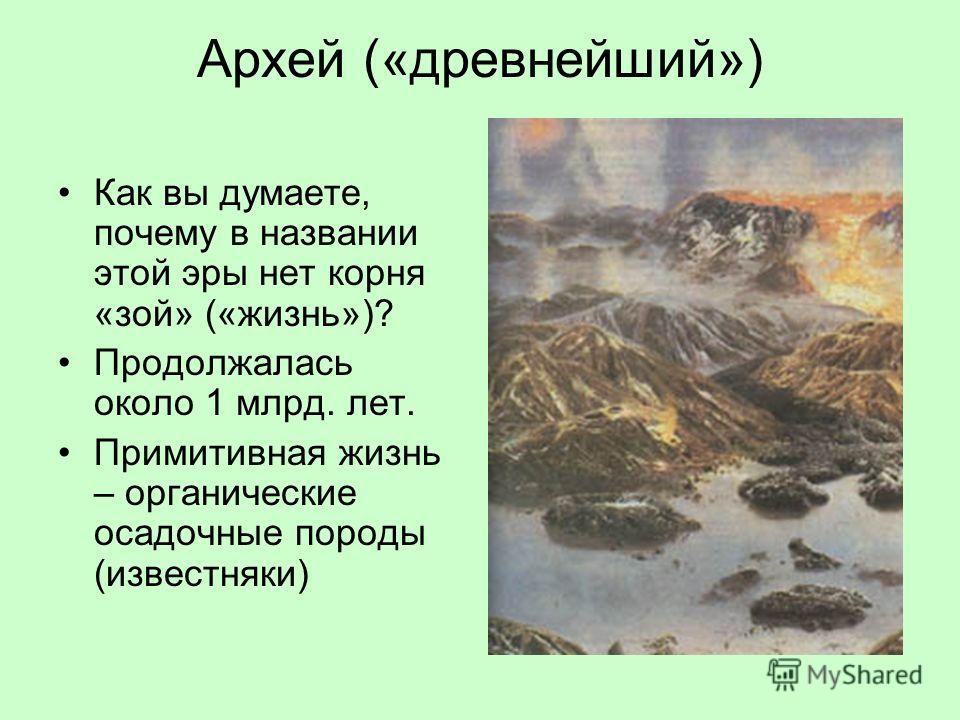 Архей («древнейший») Как вы думаете, почему в названии этой эры нет корня «зой» («жизнь»)? Продолжалась около 1 млрд. лет. Примитивная жизнь – органические осадочные породы (известняки)