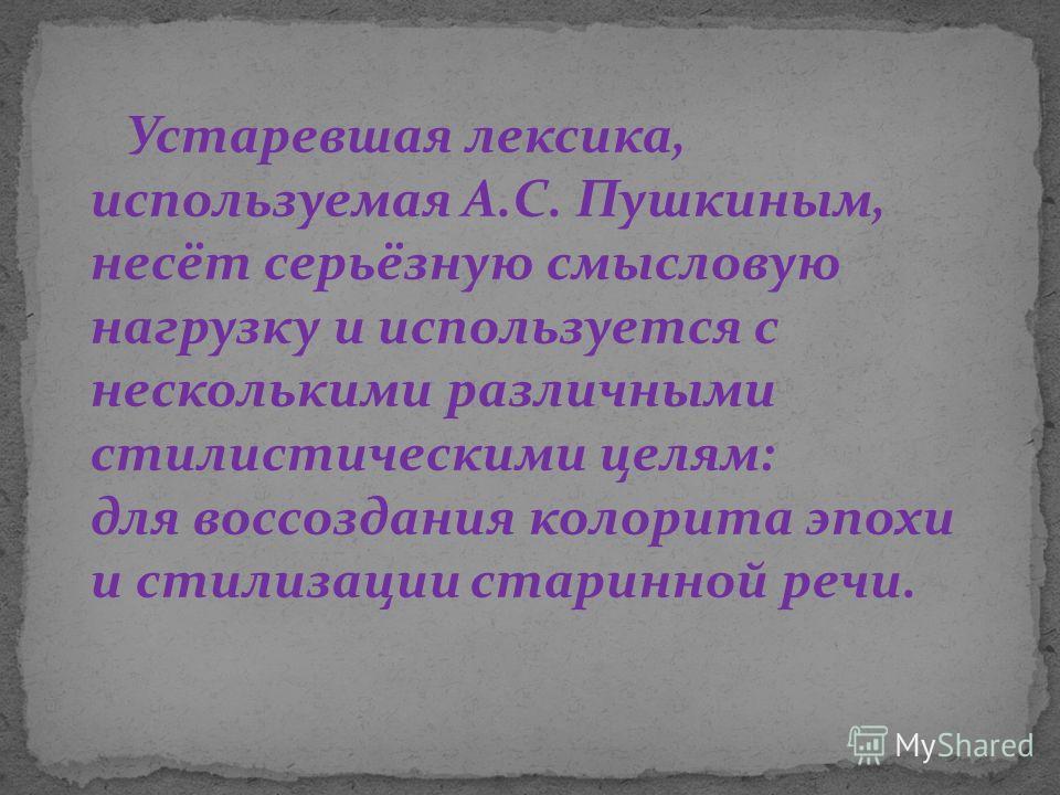 Устаревшая лексика, используемая А.С. Пушкиным, несёт серьёзную смысловую нагрузку и используется с несколькими различными стилистическими целям: для воссоздания колорита эпохи и стилизации старинной речи.