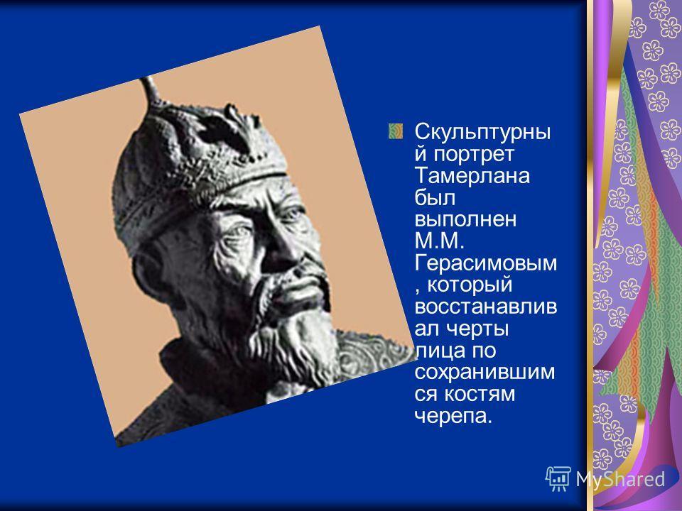 Скульптурны й портрет Тамерлана был выполнен М.М. Герасимовым, который восстанавлив ал черты лица по сохранившим ся костям черепа.