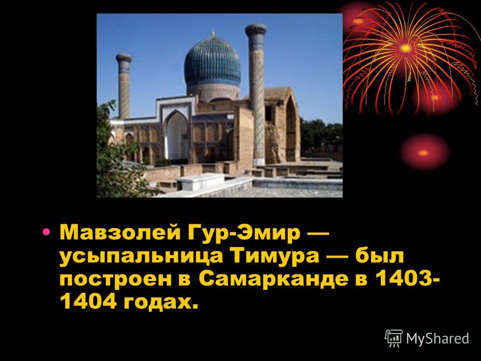 Мавзолей Гур-Эмир усыпальница Тимура был построен в Самарканде в 1403- 1404 годах.