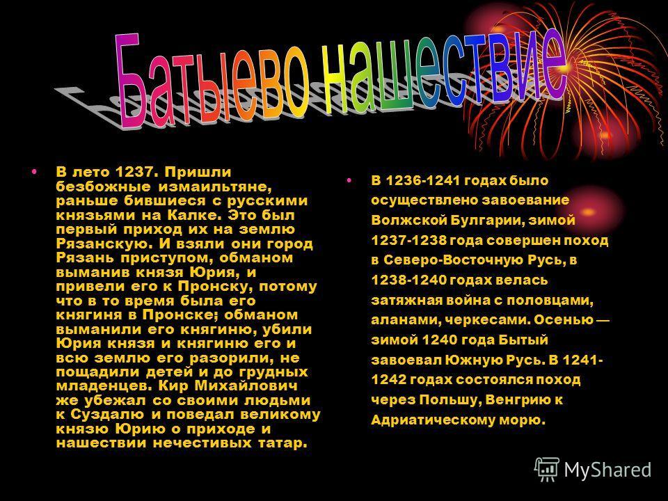 В лето 1237. Пришли безбожные измаильтяне, раньше бившиеся с русскими князьями на Калке. Это был первый приход их на землю Рязанскую. И взяли они город Рязань приступом, обманом выманив князя Юрия, и привели его к Пронску, потому что в то время была