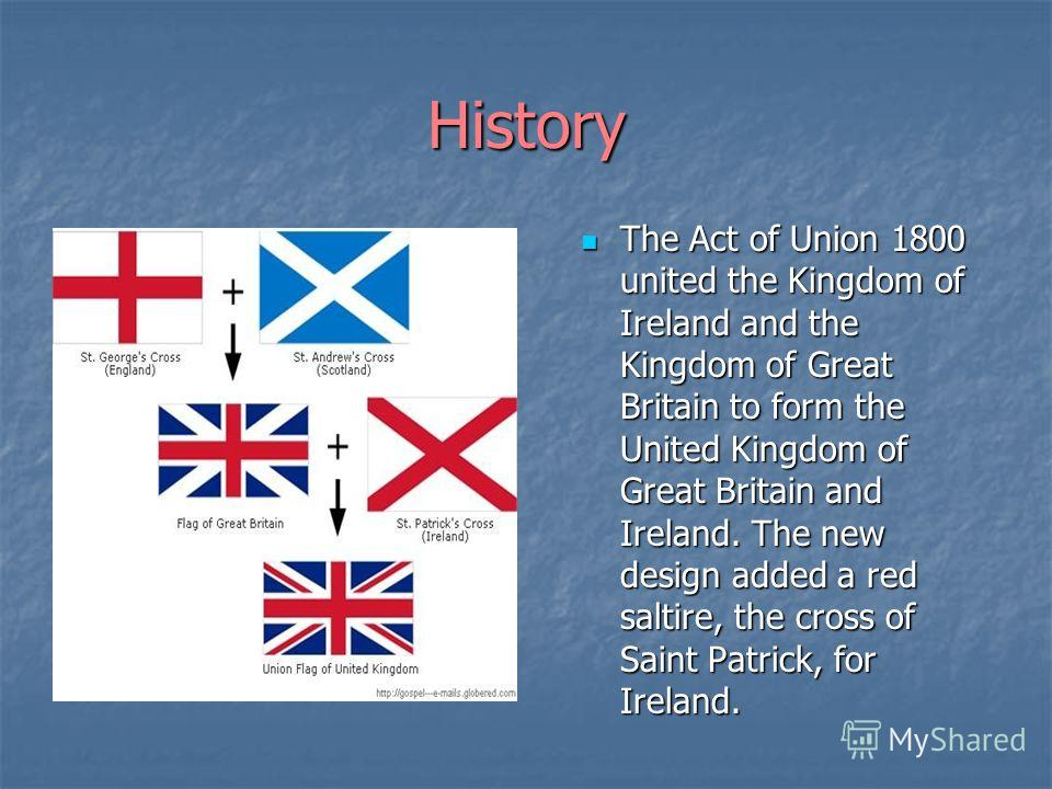 History The Act of Union 1800 united the Kingdom of Ireland and the Kingdom of Great Britain to form the United Kingdom of Great Britain and Ireland. The new design added a red saltire, the cross of Saint Patrick, for Ireland. The Act of Union 1800 u