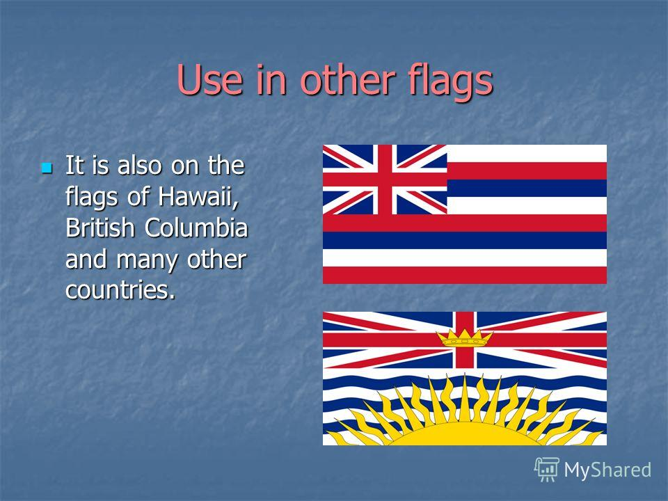 Use in other flags It is also on the flags of Hawaii, British Columbia and many other countries. It is also on the flags of Hawaii, British Columbia and many other countries.