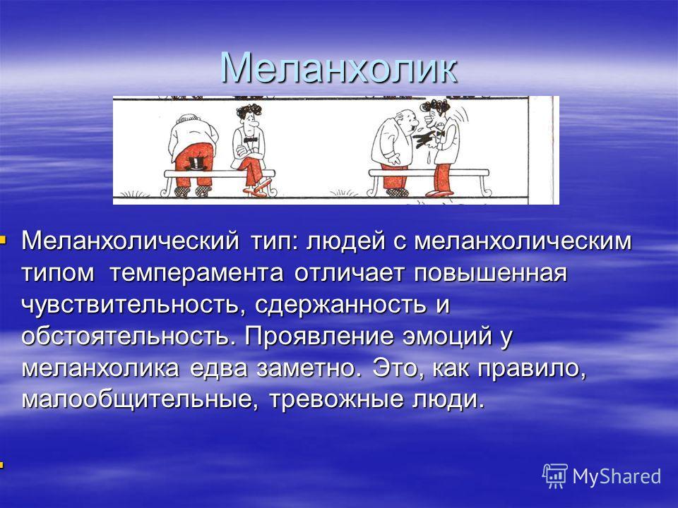 Меланхолик Меланхолический тип: людей с меланхолическим типом темперамента отличает повышенная чувствительность, сдержанность и обстоятельность. Проявление эмоций у меланхолика едва заметно. Это, как правило, малообщительные, тревожные люди. Меланхол