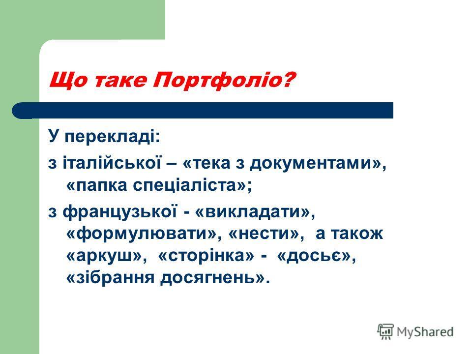 Що таке Портфоліо? У перекладі: з італійської – «тека з документами», «папка спеціаліста»; з французької - «викладати», «формулювати», «нести», а також «аркуш», «сторінка» - «досьє», «зібрання досягнень».