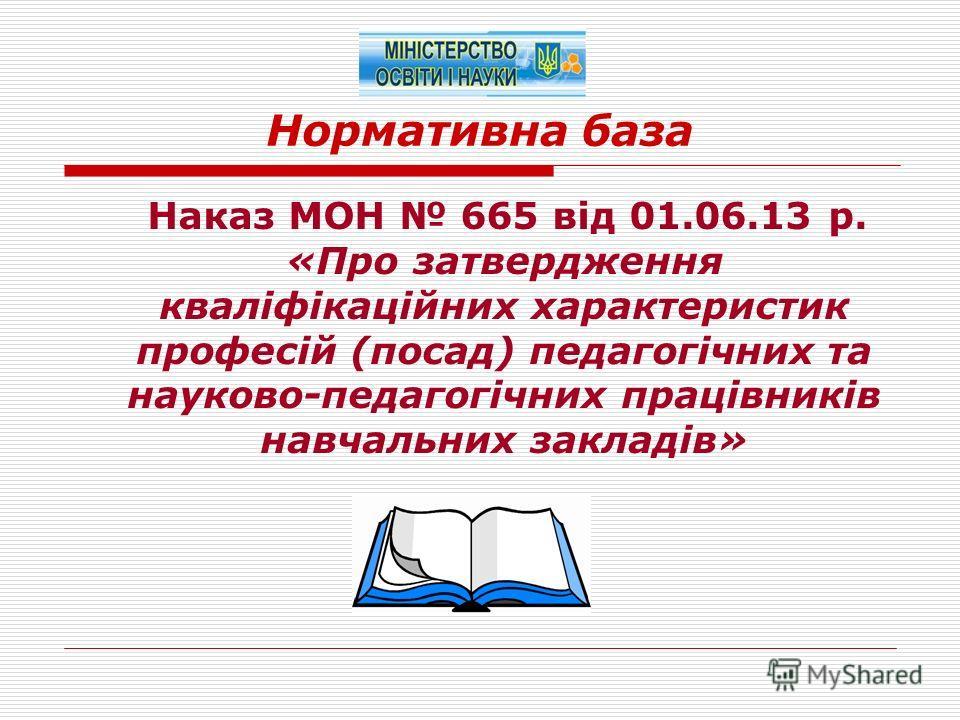 Нормативна база Наказ МОН 665 від 01.06.13 р. «Про затвердження кваліфікаційних характеристик професій (посад) педагогічних та науково-педагогічних працівників навчальних закладів»
