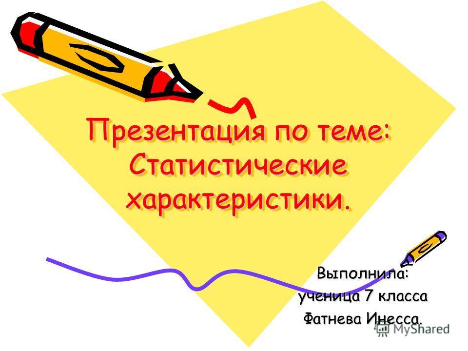 Презентация по теме: Статистические характеристики. Выполнила: ученица 7 класса Фатнева Инесса.