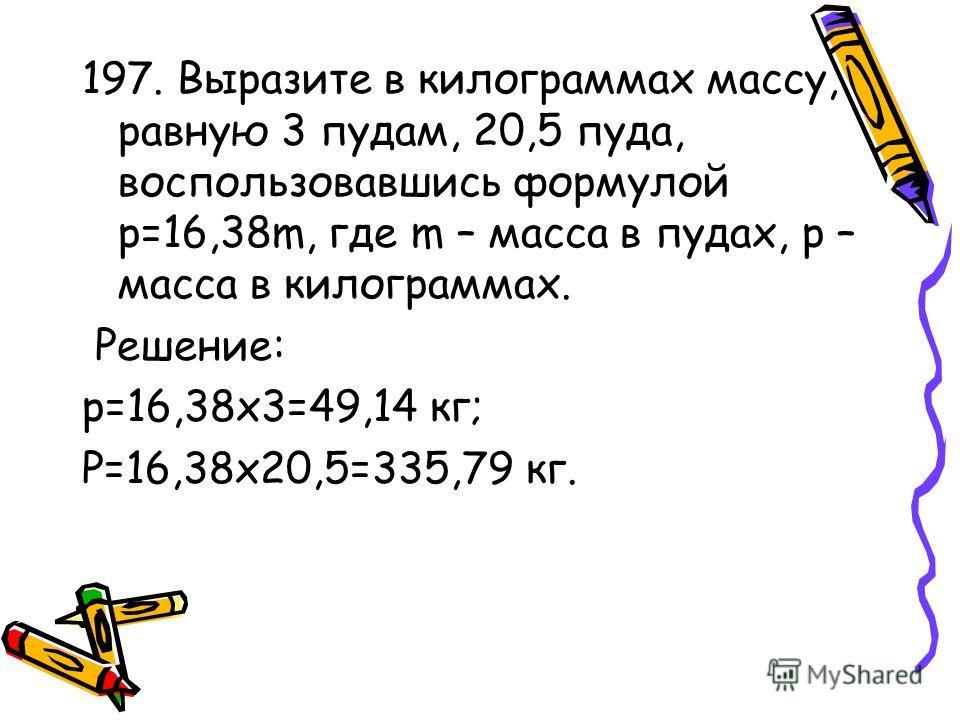 197. Выразите в килограммах массу, равную 3 пудам, 20,5 пуда, воспользовавшись формулой p=16,38m, где m – масса в пудах, p – масса в килограммах. Решение: p=16,38х3=49,14 кг; P=16,38х20,5=335,79 кг.