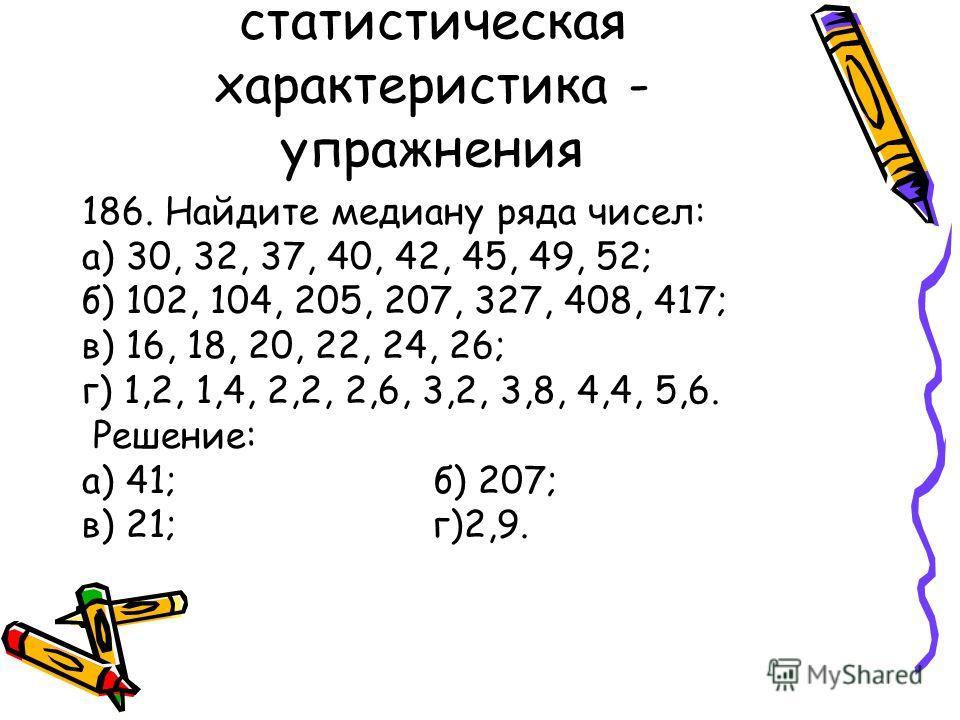 Медиана как статистическая характеристика - упражнения 186. Найдите медиану ряда чисел: а) 30, 32, 37, 40, 42, 45, 49, 52; б) 102, 104, 205, 207, 327, 408, 417; в) 16, 18, 20, 22, 24, 26; г) 1,2, 1,4, 2,2, 2,6, 3,2, 3,8, 4,4, 5,6. Решение: а) 41; б)