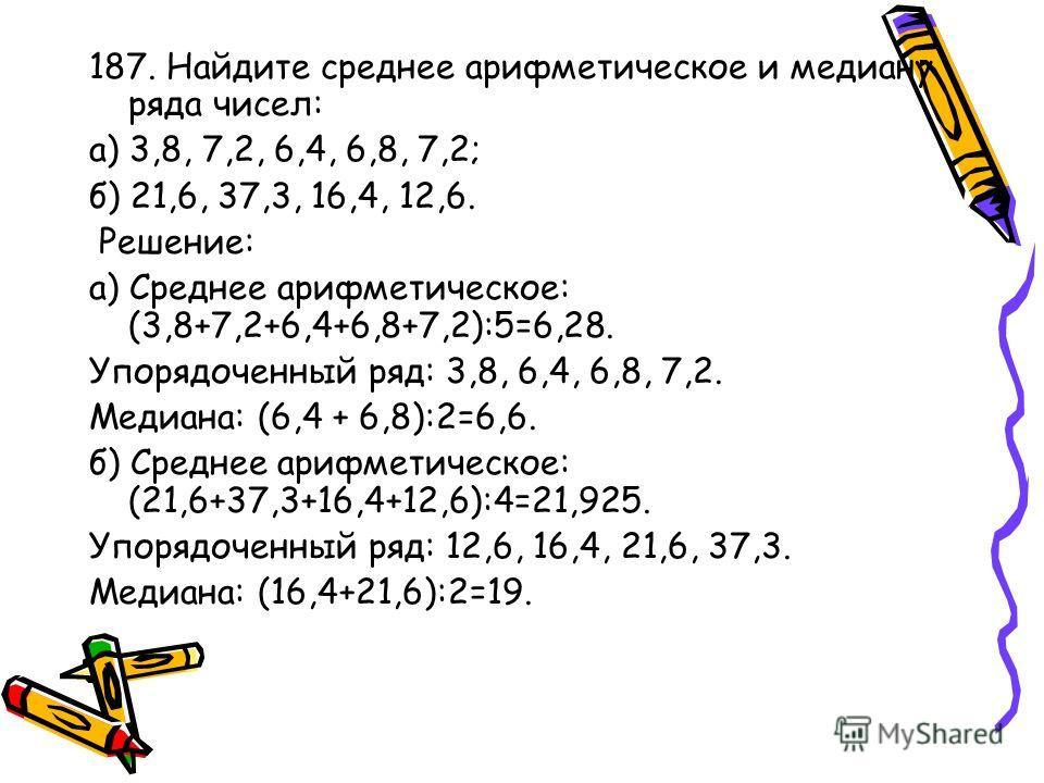 187. Найдите среднее арифметическое и медиану ряда чисел: а) 3,8, 7,2, 6,4, 6,8, 7,2; б) 21,6, 37,3, 16,4, 12,6. Решение: а) Среднее арифметическое: (3,8+7,2+6,4+6,8+7,2):5=6,28. Упорядоченный ряд: 3,8, 6,4, 6,8, 7,2. Медиана: (6,4 + 6,8):2=6,6. б) С