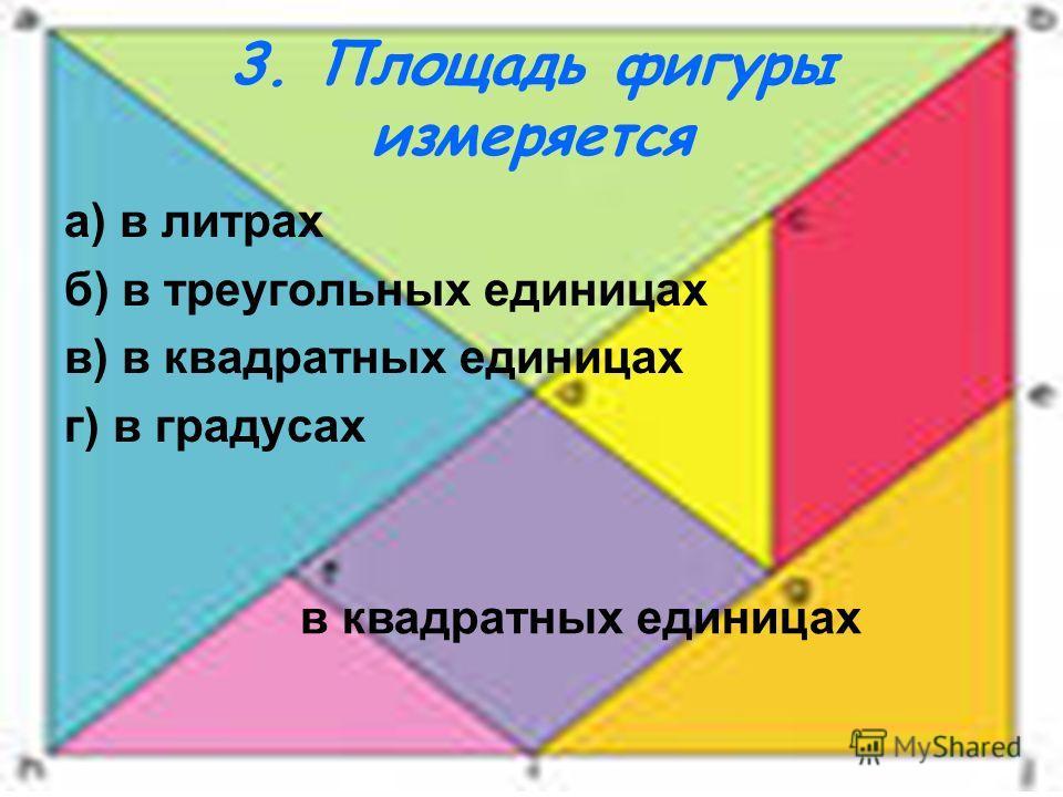 3. Площадь фигуры измеряется а) в литрах б) в треугольных единицах в) в квадратных единицах г) в градусах в квадратных единицах