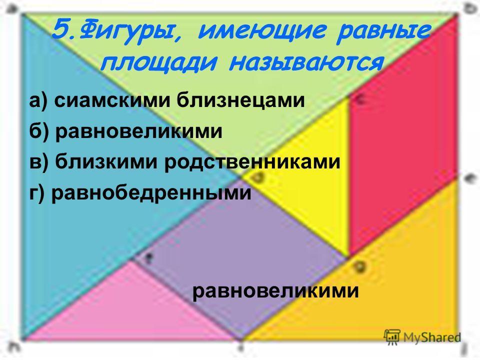 5.Фигуры, имеющие равные площади называются а) сиамскими близнецами б) равновеликими в) близкими родственниками г) равнобедренными равновеликими
