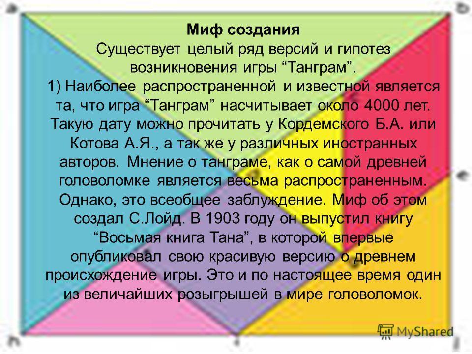 Миф создания Существует целый ряд версий и гипотез возникновения игры Танграм. 1) Наиболее распространенной и известной является та, что игра Танграм насчитывает около 4000 лет. Такую дату можно прочитать у Кордемского Б.А. или Котова А.Я., а так же