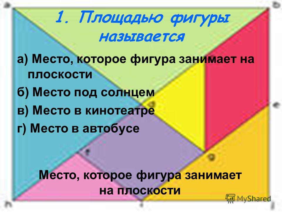 1. Площадью фигуры называется а) Место, которое фигура занимает на плоскости б) Место под солнцем в) Место в кинотеатре г) Место в автобусе Место, которое фигура занимает на плоскости