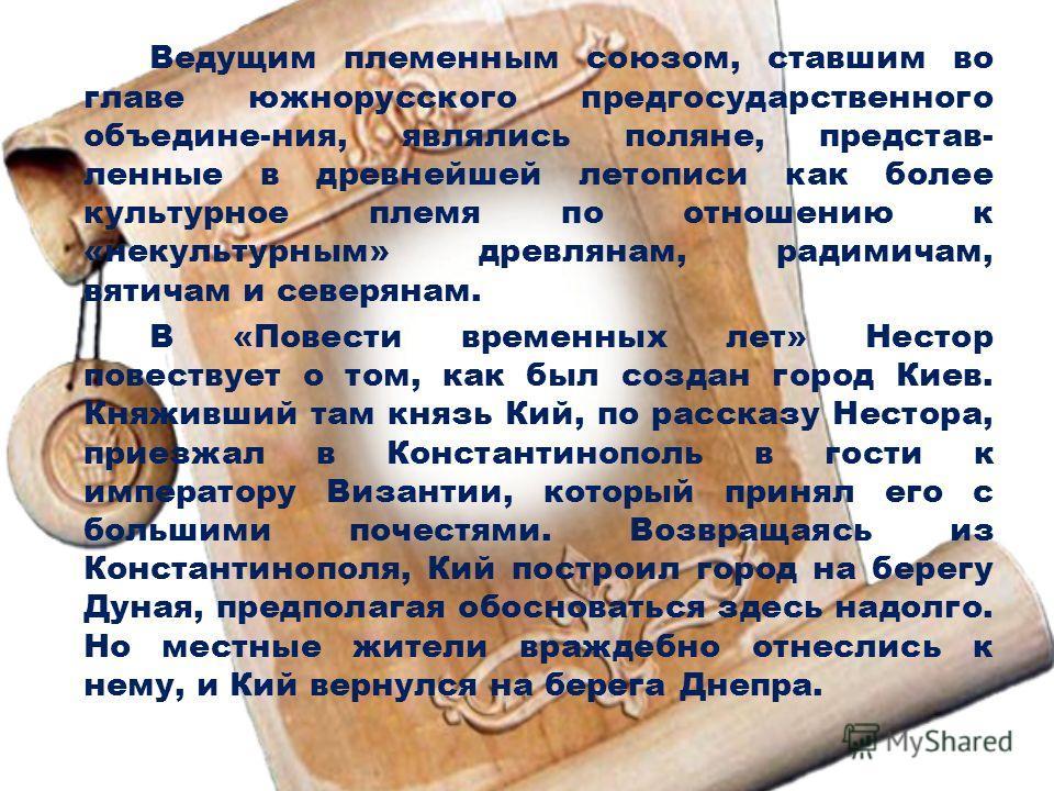 Ведущим племенным союзом, ставшим во главе южнорусского предгосударственного объедине-ния, являлись поляне, представ- ленные в древнейшей летописи как более культурное племя по отношению к «некультурным» древлянам, радимичам, вятичам и северянам. В «