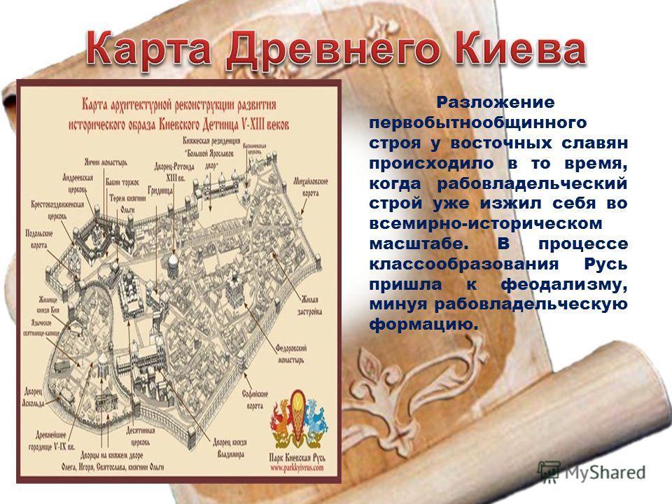 Разложение первобытнообщинного строя у восточных славян происходило в то время, когда рабовладельческий строй уже изжил себя во всемирно-историческом масштабе. В процессе классообразования Русь пришла к феодализму, минуя рабовладельческую формацию.