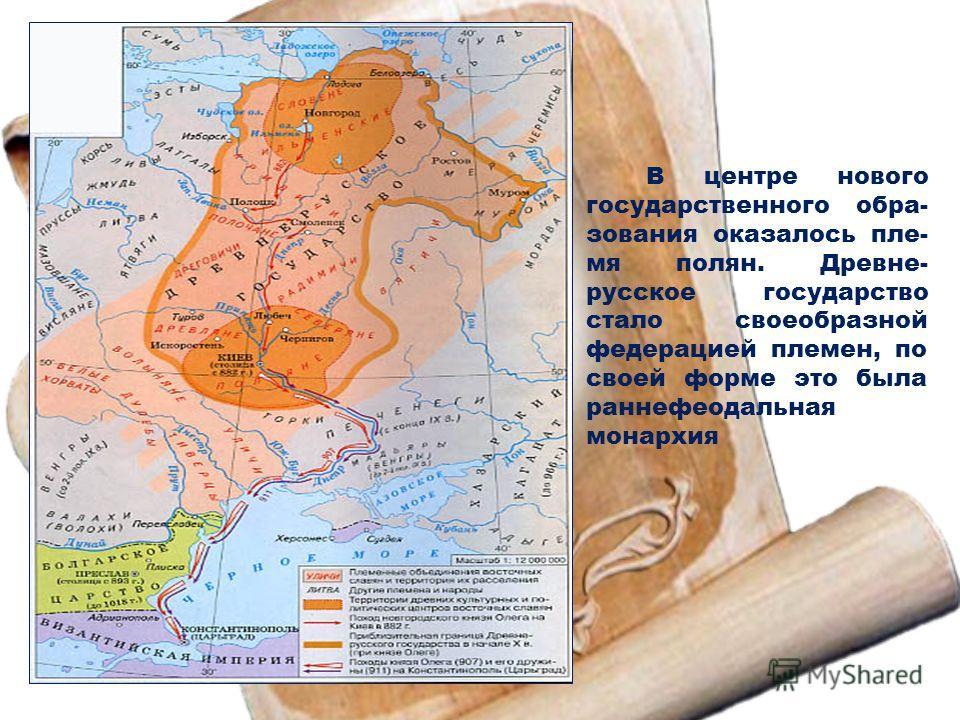 В центре нового государственного обра- зования оказалось пле- мя полян. Древне- русское государство стало своеобразной федерацией племен, по своей форме это была раннефеодальная монархия