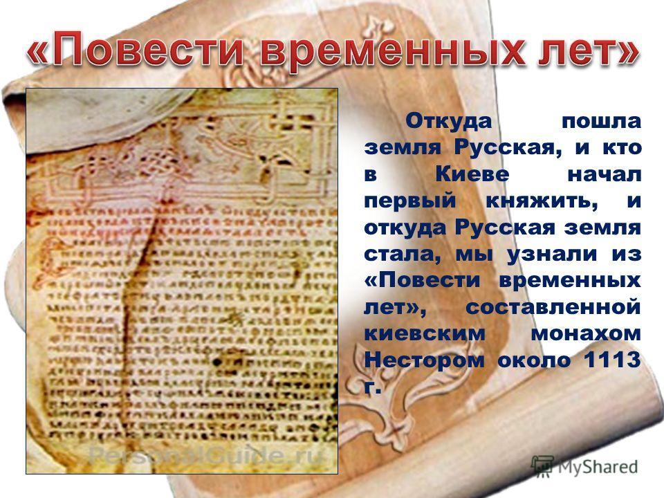Откуда пошла земля Русская, и кто в Киеве начал первый княжить, и откуда Русская земля стала, мы узнали из «Повести временных лет», составленной киевским монахом Нестором около 1113 г.