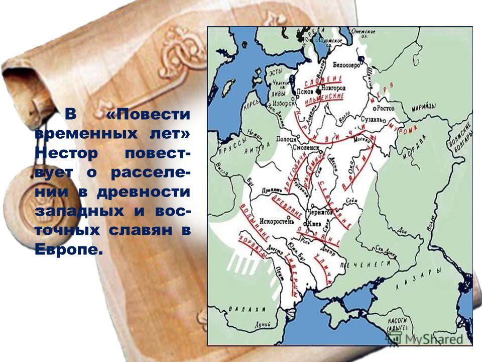 В «Повести временных лет» Нестор повест- вует о расселе- нии в древности западных и вос- точных славян в Европе.