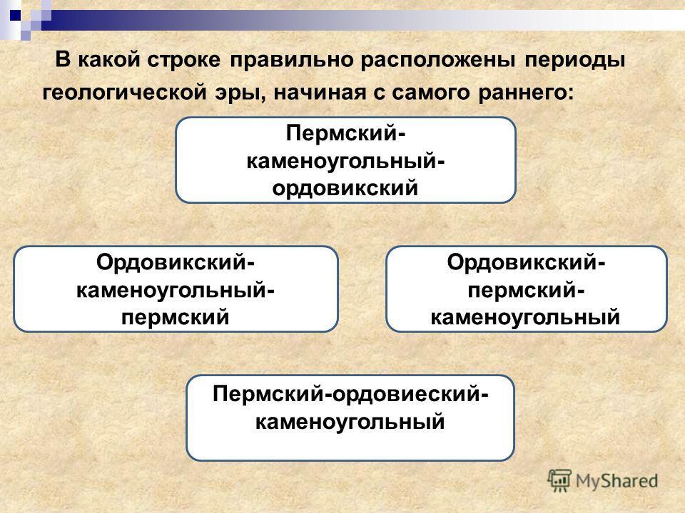 В какой строке правильно расположены периоды геологической эры, начиная с самого раннего: Ордовикский- каменоугольный- пермский Пермский- каменоугольный- ордовикский Ордовикский- пермский- каменоугольный Пермский-ордовиеский- каменоугольный