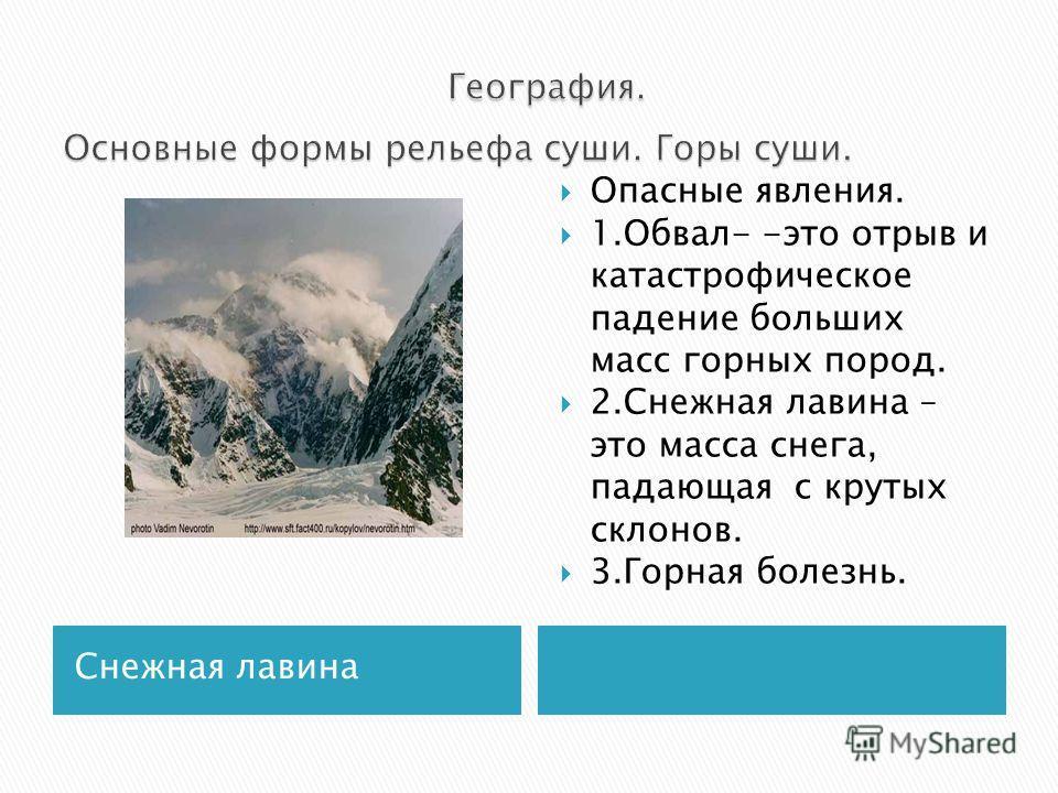 Снежная лавина Опасные явления. 1.Обвал- -это отрыв и катастрофическое падение больших масс горных пород. 2.Снежная лавина – это масса снега, падающая с крутых склонов. 3.Горная болезнь.