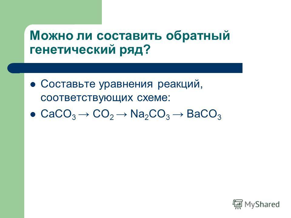Можно ли составить обратный генетический ряд? Составьте уравнения реакций, соответствующих схеме: CaCO 3 CO 2 Na 2 CO 3 BaCO 3