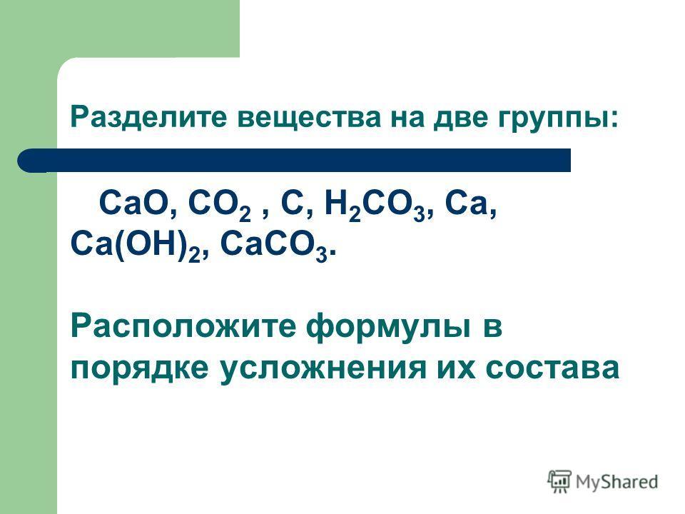 Разделите вещества на две группы: CaO, CO 2, C, H 2 CO 3, Ca, Ca(OH) 2, CaCO 3. Расположите формулы в порядке усложнения их состава