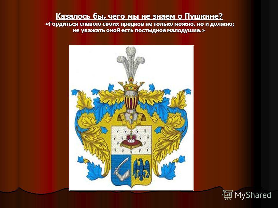 Казалось бы, чего мы не знаем о Пушкине? «Гордиться славою своих предков не только можно, но и должно; не уважать оной есть постыдное малодушие.» Герб семьи Пушкиных.