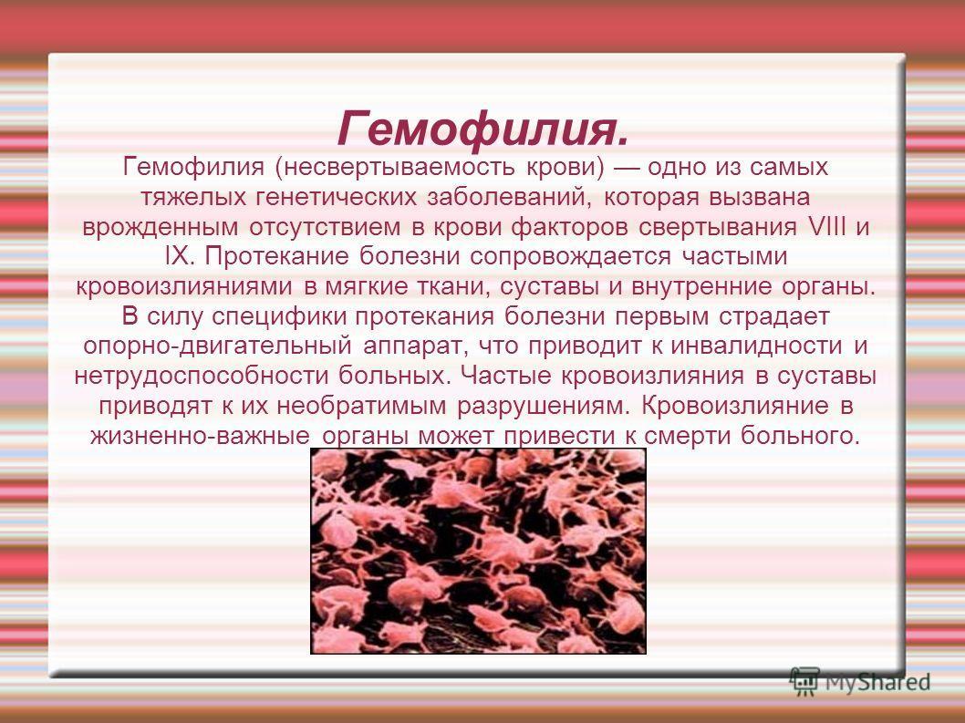 Гемофилия. Гемофилия (несвертываемость крови) одно из самых тяжелых генетических заболеваний, которая вызвана врожденным отсутствием в крови факторов свертывания VIII и IX. Протекание болезни сопровождается частыми кровоизлияниями в мягкие ткани, сус
