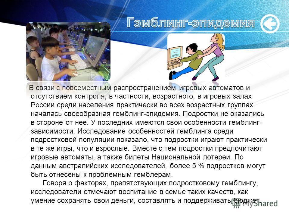 В связи с повсеместным распространением игровых автоматов и отсутствием контроля, в частности, возрастного, в игровых залах России среди населения практически во всех возрастных группах началась своеобразная гемблинг-эпидемия. Подростки не оказались