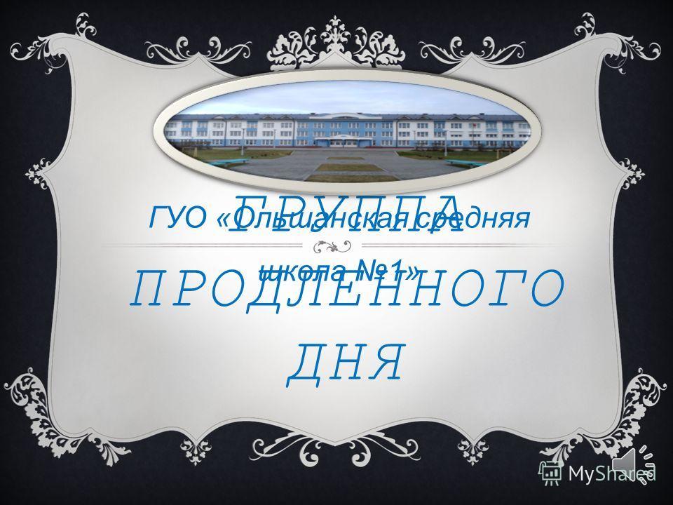 ГРУППА ПРОДЛЕННОГО ДНЯ ГУО «Ольшанская средняя школа 1»