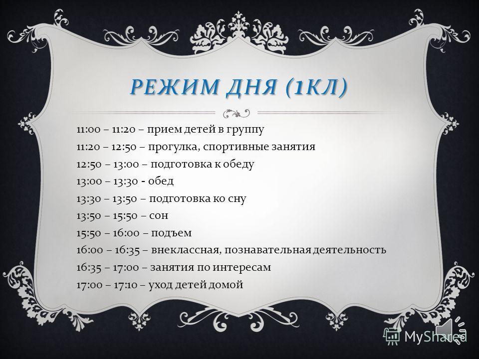 РЕЖИМ ДНЯ (1КЛ) 11:00 – 11:20 – прием детей в группу 11:20 – 12:50 – прогулка, спортивные занятия 12:50 – 13:00 – подготовка к обеду 13:00 – 13:30 - обед 13:30 – 13:50 – подготовка ко сну 13:50 – 15:50 – сон 15:50 – 16:00 – подъем 16:00 – 16:35 – вне