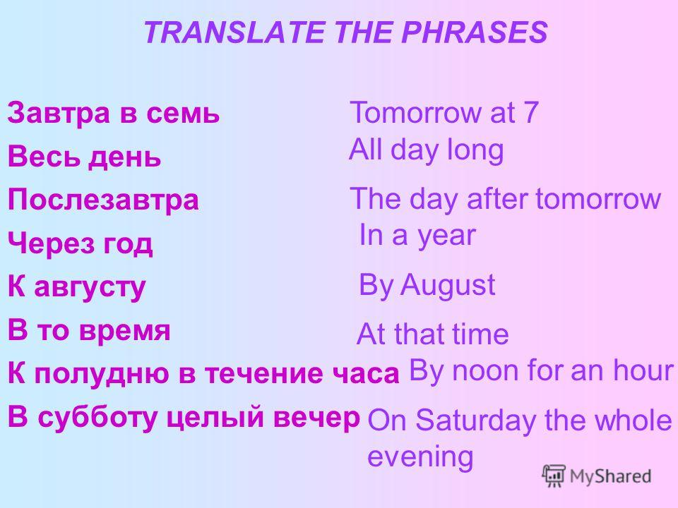 TRANSLATE THE PHRASES Завтра в семь Весь день Послезавтра Через год К августу В то время К полудню в течение часа В субботу целый вечер Tomorrow at 7 All day long The day after tomorrow In a year By August At that time By noon for an hour On Saturday