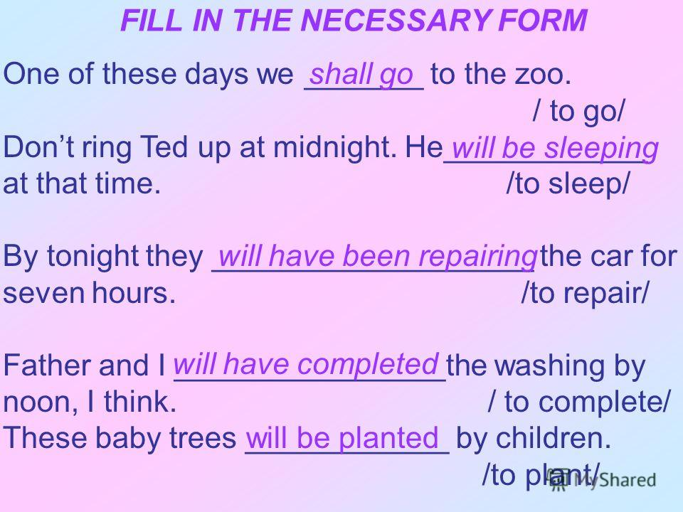FILL IN THE NECESSARY FORM One of these days we _______ to the zoo. / to go/ Dont ring Ted up at midnight. He____________ at that time. /to sleep/ By tonight they ___________________ the car for seven hours. /to repair/ Father and I ________________t