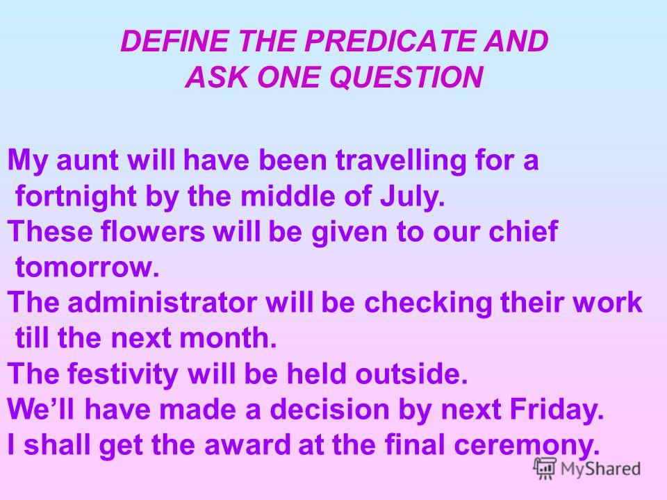DEFINE THE PREDICATE AND ASK ONE QUESTION My aunt will have been travelling for a fortnight by the middle of July. These flowers will be given to our chief tomorrow. The administrator will be checking their work till the next month. The festivity wil