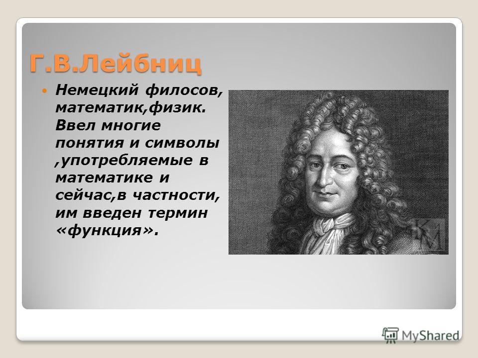 Г.В.Лейбниц Немецкий филосов, математик,физик. Ввел многие понятия и символы,употребляемые в математике и сейчас,в частности, им введен термин «функция».