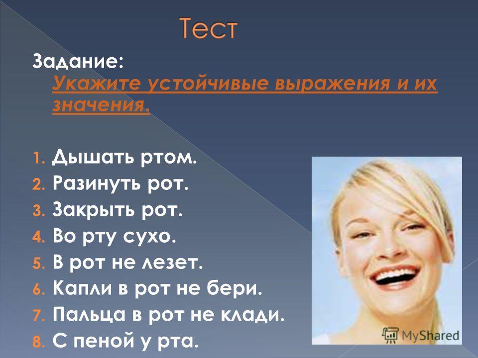 Задание: Укажите устойчивые выражения и их значения. 1. Дышать ртом. 2. Разинуть рот. 3. Закрыть рот. 4. Во рту сухо. 5. В рот не лезет. 6. Капли в рот не бери. 7. Пальца в рот не клади. 8. С пеной у рта.
