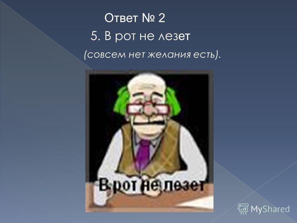 Ответ 2 5. В рот не лез ет (совсем нет желания есть).