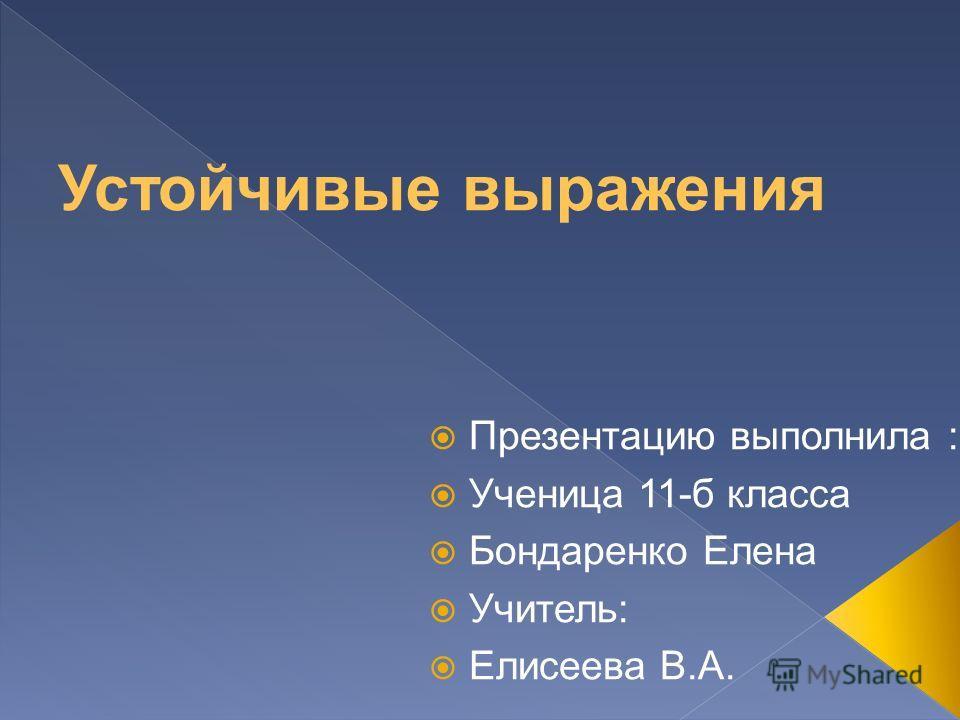 Презентацию выполнила : Ученица 11-б класса Бондаренко Елена Учитель: Елисеева В.А.