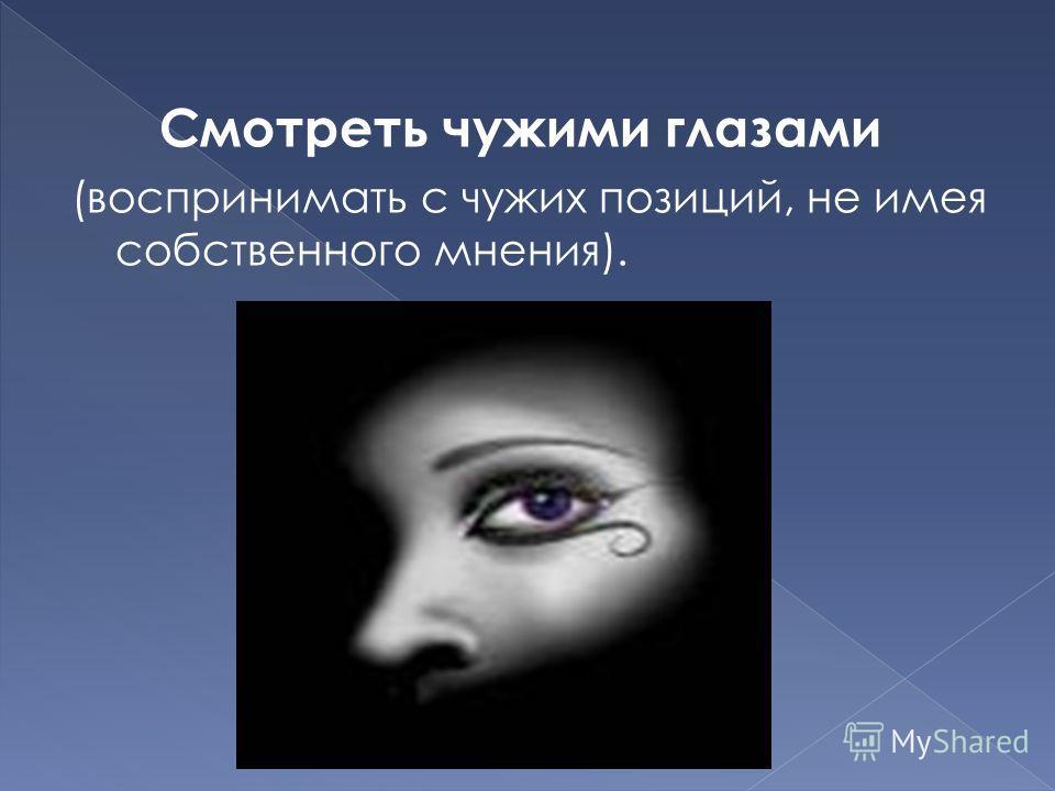 Смотреть чужими глазами (воспринимать с чужих позиций, не имея собственного мнения).