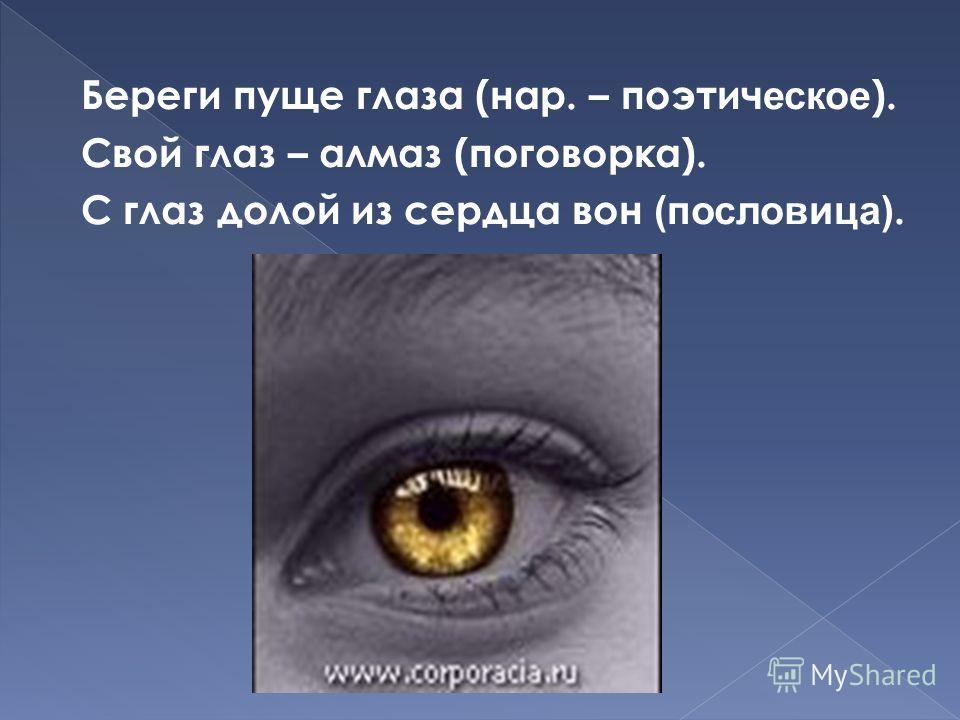 Береги пуще глаза (нар. – поэтич еское ). Свой глаз – алмаз (поговорка). С глаз долой из сердца вон (пословица).