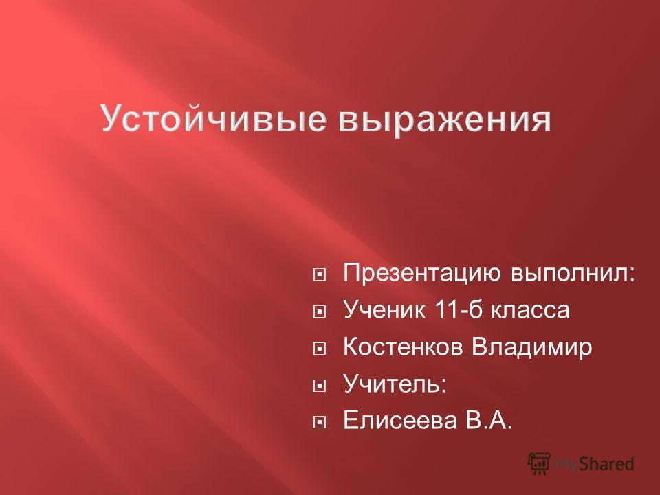 Презентацию выполнил: Ученик 11-б класса Костенков Владимир Учитель: Елисеева В.А.