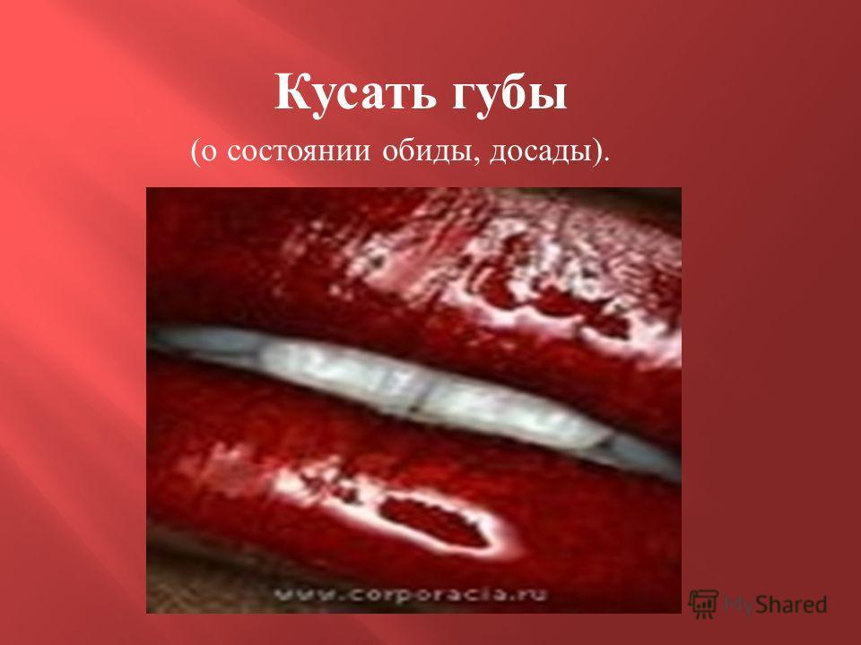Кусать губы ( о состоянии обиды, досады ).