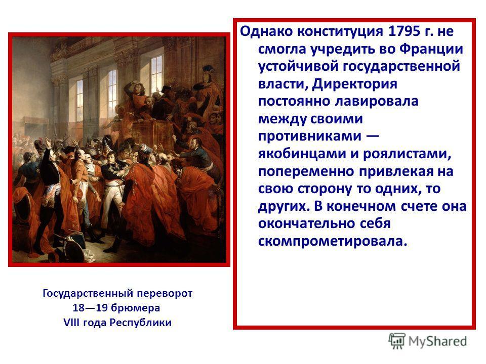 Однако конституция 1795 г. не смогла учредить во Франции устойчивой государственной власти, Директория постоянно лавировала между своими противниками якобинцами и роялистами, попеременно привлекая на свою сторону то одних, то других. В конечном счете