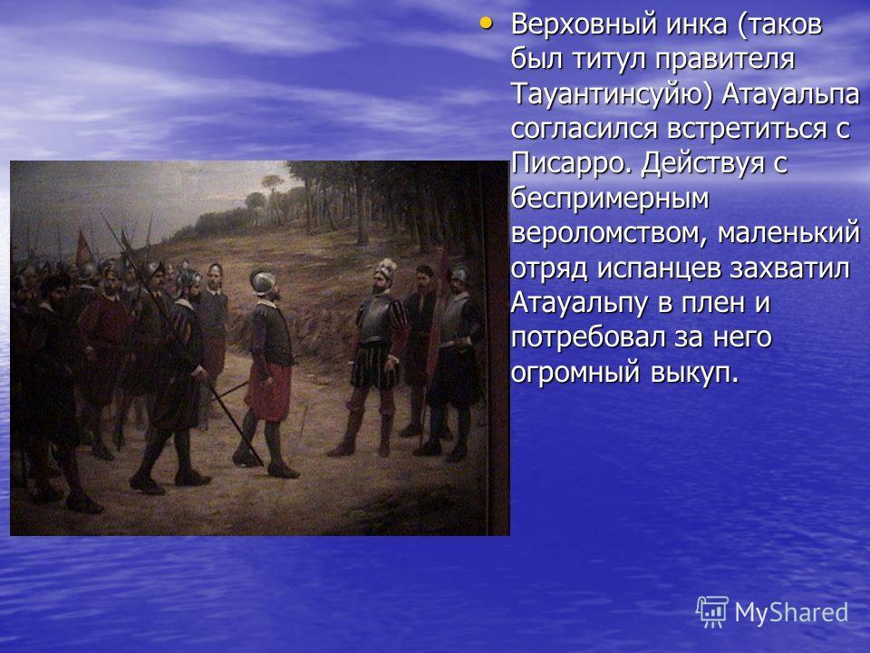 Верховный инка (таков был титул правителя Тауантинсуйю) Атауальпа согласился встретиться с Писарро. Действуя с беспримерным вероломством, маленький отряд испанцев захватил Атауальпу в плен и потребовал за него огромный выкуп. Верховный инка (таков бы